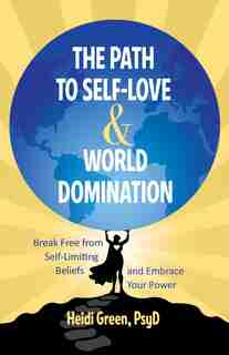 The Path To Self-love And World Domination: Break Free From Self-limiting Beliefs And Embrace Your Power by Heidi Green