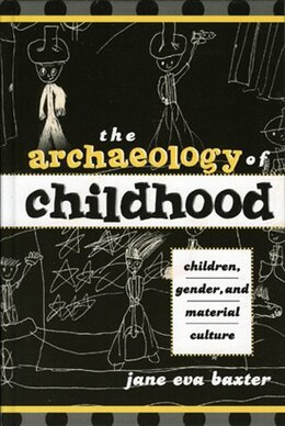 Book The Archaeology of Childhood: Children, Gender, and Material Culture by Jane Eva Baxter