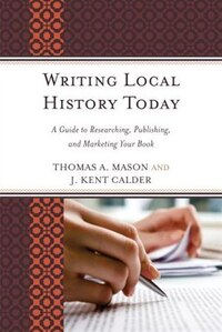 Writing Local History Today: A Guide To Researching, Publishing, And Marketing Your Book