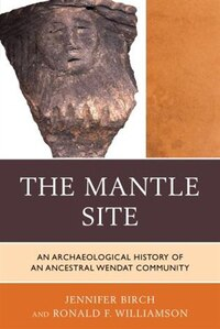 The Mantle Site: An Archaeological History Of An Ancestral Wendat Community