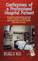 Confessions of a Professional Hospital Patient: A Humorous First Person Account of How to Survive a…