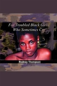 Book For Troubled Black Girls, Who Sometimes Cry by Rodney Thompson