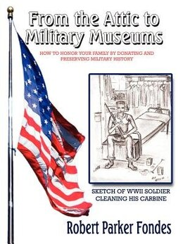 Book From The Attic To Military Museums: How To Honor Your Family By Donating And Preserving Military… by Robert Parker Fondes