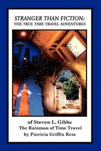 Stranger Than Fiction: The True Time Travel Adventures of Steven L. Gibbs--The Rainman of Time…