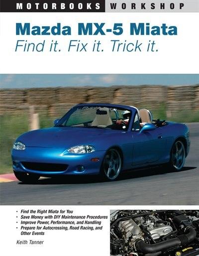 Mazda MX-5 Miata: Find It. Fix It. Trick It. by Keith Tanner