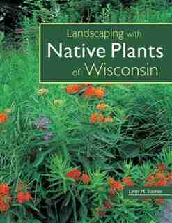Landscaping With Native Plants Of Wisconsin by Lynn M. Steiner