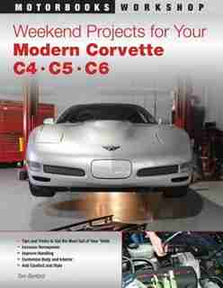 Weekend Projects For Your Modern Corvette: C4, C5, & C6 by Tom Benford