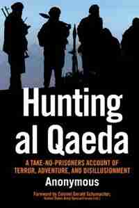 Hunting Al Qaeda: A Take-no-prisoners Account Of Terror, Adventure, And Disillusionment by Gerald Anonymous