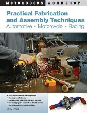 Practical Fabrication and Assembly Techniques: Automotive, Motorcycle, Racing by Wayne Scraba
