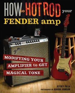 How to Hot Rod Your Fender Amp: Modifying your Amplifier for Magical Tone by Jeffrey Falla