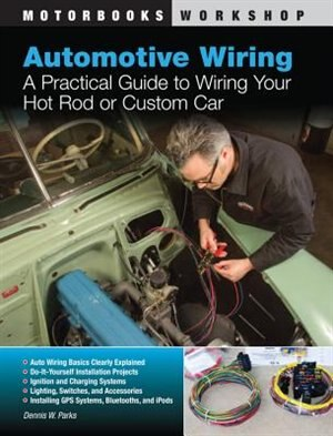 Automotive Wiring: A Practical Guide to Wiring Your Hot Rod or Custom Car by Dennis W. Parks