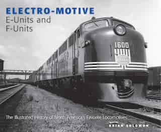 Electro-Motive E-Units and F-Units: The Illustrated History of North America's Favorite Locomotives by Brian Solomon