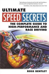 Ultimate Speed Secrets: The Complete Guide to High-Performance and Race Driving by Ross Bentley