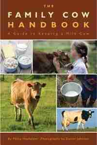 The Family Cow Handbook: A Guide to Keeping a Milk Cow by Philip Hasheider