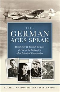 The German Aces Speak: World War Ii Through The Eyes Of Four Of The Luftwaffe's Most Important Commanders by Colin Heaton