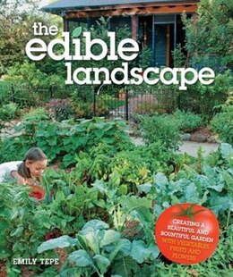 Book The Edible Landscape: Creating A Beautiful And Bountiful Garden With Vegetables, Fruits And Flowers by Emily Tepe