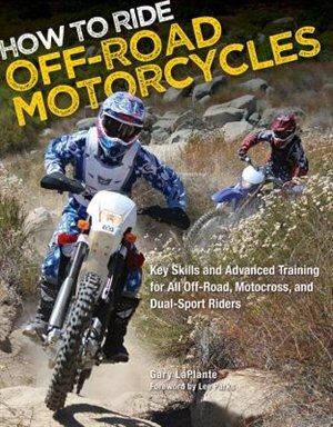 How to Ride Off-Road Motorcycles: Key Skills And Advanced Training For All Off-road, Motocross, And Dual-sport Riders by Gary LaPlante