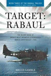 Target: Rabaul: The Allied Siege Of Japan's Most Infamous Stronghold, March 1943 - August 1945 by Bruce Gamble