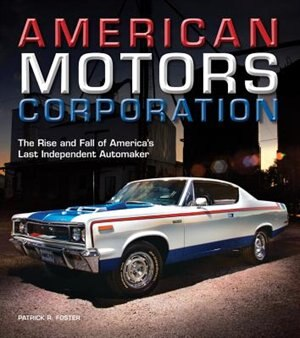 American Motors Corporation: The Rise And Fall Of America's Last Independent Automaker by Patrick R. Foster
