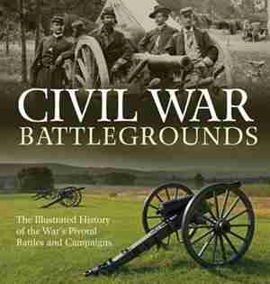 Civil War Battlegrounds: The Illustrated History Of The War's Pivotal Battles And Campaigns by Richard Sauers