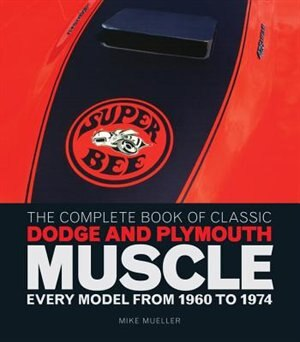 The Complete Book Of Classic Dodge And Plymouth Muscle: Every Model From 1960 To 1974 by Mike Mueller