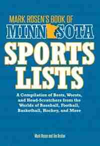 Mark Rosen's Book Of Minnesota Sports Lists: A Compilation Of Bests, Worsts, And Head-scratchers From The Worlds Of Baseball, Football, Basketba by Mark Rosen