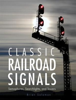 Classic Railroad Signals: Semaphores, Searchlights, And Towers by Brian Solomon