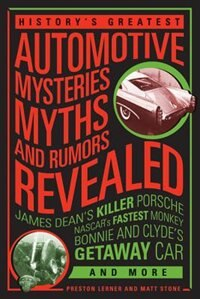 History's Greatest Automotive Mysteries, Myths, And Rumors Revealed: James Dean's Killer Porsche, Nascar's Fastest Monkey, Bonnie And Clyde's Getaway Car, And More by Preston Lerner