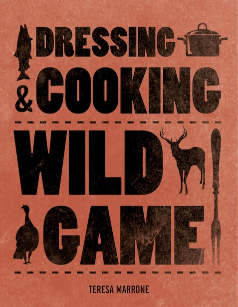 Dressing & Cooking Wild Game by Teresa Marrone