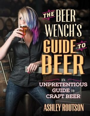 The Beer Wench's Guide To Beer: An Unpretentious Guide To Craft Beer by Ashley Routson