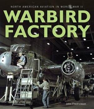 Warbird Factory: North American Aviation In World War Ii by John M. Fredrickson