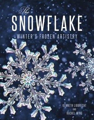 The Snowflake: Winter's Frozen Artistry by Kenneth Libbrecht