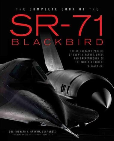 The Complete Book Of The Sr-71 Blackbird: The Illustrated Profile Of Every Aircraft, Crew, And Breakthrough Of The World's Fastest Stealth Jet by Richard H. Graham