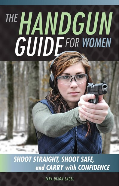 The Handgun Guide For Women: Shoot Straight, Shoot Safe, And Carry With Confidence by Tara Dixon Engel