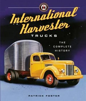 International Harvester Trucks: The Complete History by Patrick R. Foster