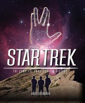Star Trek: The Complete Unauthorized History by Robert Greenberger