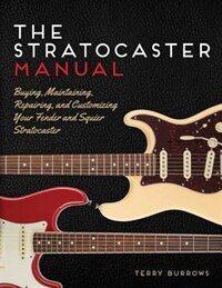 The Stratocaster Manual: Buying, Maintaining, Repairing, And Customizing Your Fender And Squier…
