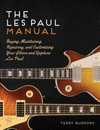 The Les Paul Manual: Buying, Maintaining, Repairing, And Customizing Your Gibson And Epiphone Les…