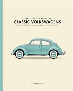 The Complete Book Of Classic Volkswagens: Beetles, Microbuses, Things, Karmann Ghias, And More by John Gunnell