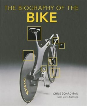 Biography Of The Bike: The Ultimate History Of Bike Design by Chris Boardman