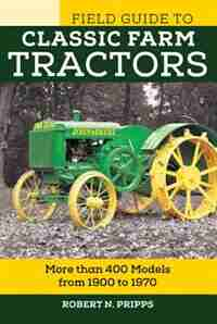 Field Guide To Classic Farm Tractors: More Than 400 Models From 1900 To 1970 by Robert N. Pripps