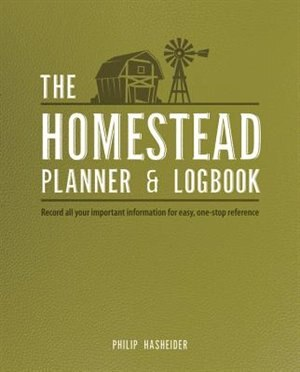 The Homestead Planner & Logbook: Record All Your Important Information For Easy, One-stop Reference by Philip Hasheider