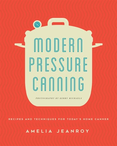 Modern Pressure Canning: Recipes And Techniques For Today's Home Canner by Amelia Jeanroy