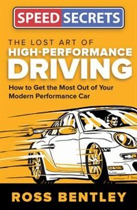 The Lost Art Of High Performance Driving: How To Get The Most Out Of Your Modern Performance Car by Ross Bentley