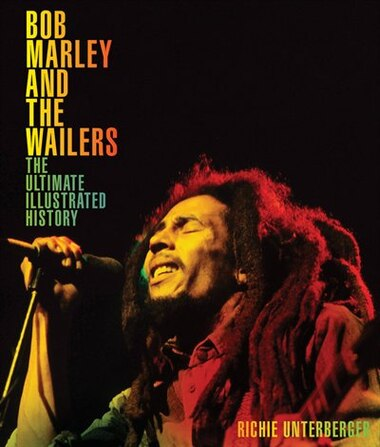 Bob Marley And The Wailers: The Ultimate Illustrated History by Richie Unterberger