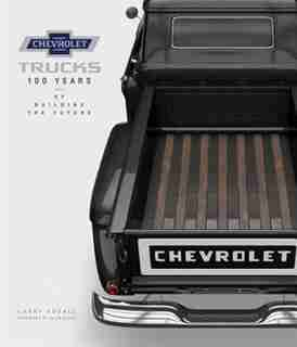 Chevrolet Trucks: 100 Years Of Building The Future by Larry Edsall