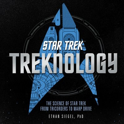 Treknology: The Science Of Star Trek From Tricorders To Warp Drive by Ethan Siegel