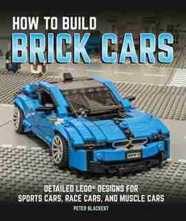 How To Build Brick Cars: Detailed Lego Designs For Sports Cars, Race Cars, And Muscle Cars by Peter Blackert