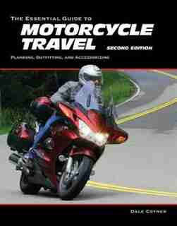 The Essential Guide To Motorcycle Travel, 2nd Edition: Planning, Outfitting, And Accessorizing by Dale Coyner