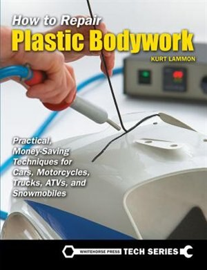 How To Repair Plastic Bodywork: Practical, Money-saving Techniques For Cars, Motorcycles, Trucks, Atvs, And Snowmobiles by Kurt Lammon